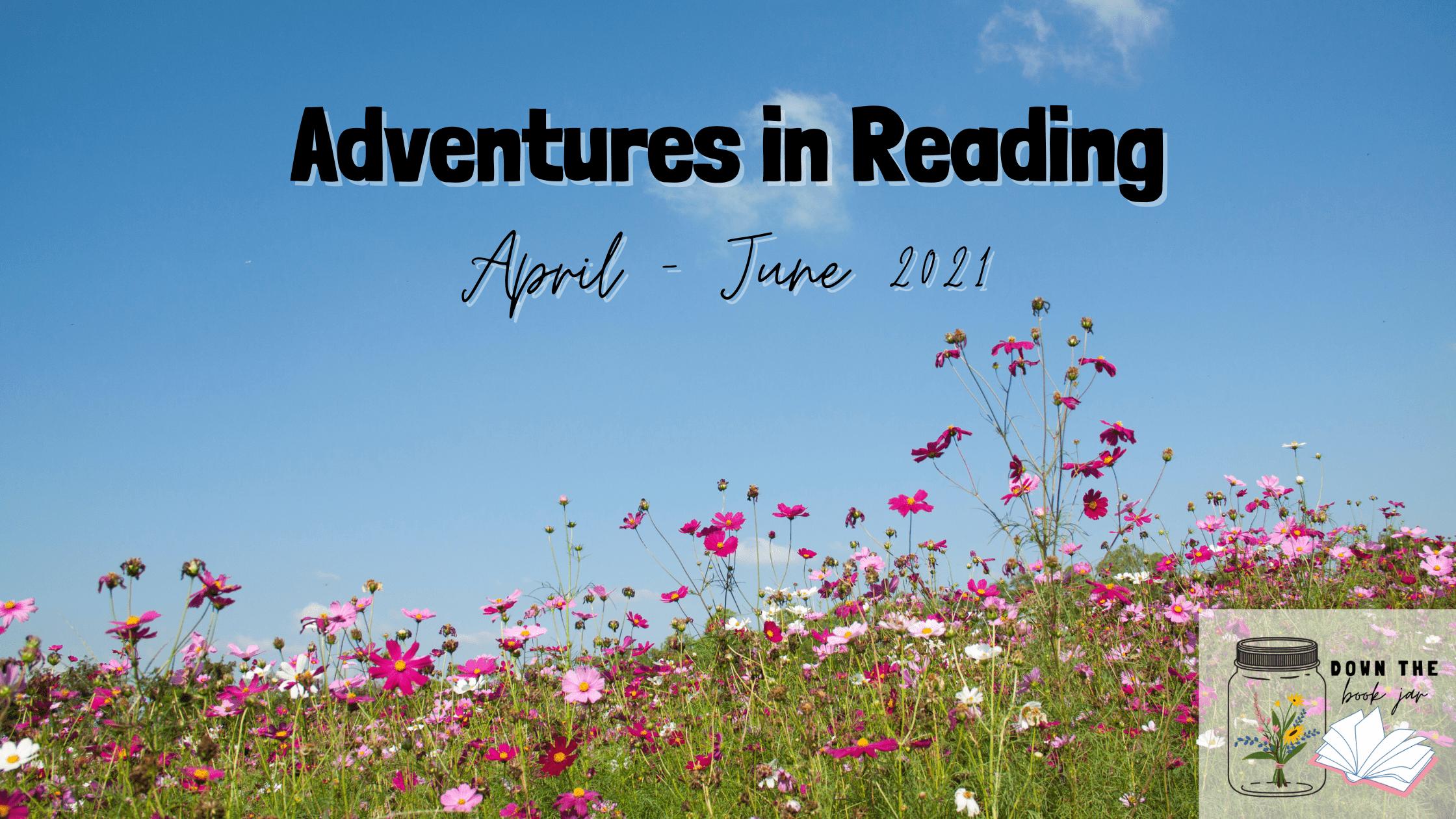 Adventures in Reading – April through June 2021